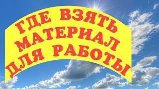 ГДЕ ВЗЯТЬ МАТЕРИАЛ СОВЕТЫ ПОДСКАЗКИ
