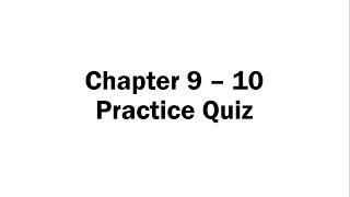 Chapter 9 - 10 Practice Quiz