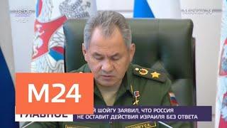 Шойгу: Россия не оставит действия Израиля без ответа - Москва 24