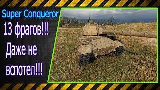 Super Conqueror.  13 фрагов!!! Даже не вспотел!!! Лучшие бои World of Tanks