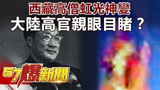 西藏高僧虹光神變 大陸高官親眼目睹?《57爆新聞》精選篇 網路獨播版