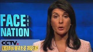《国际财经报道》 20180416 美常驻联合国代表:美国暂不会从叙利亚撤军 | CCTV财经
