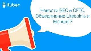 Новости SEC и CFTC. Объединение Litecoin'a и Monero!? Ежедневный Обзор Новостей от iTuber