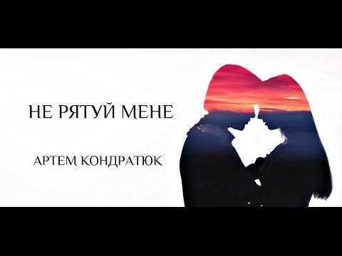 Артем Кондратюк - Не рятуй мене