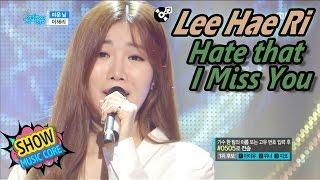 [HOT] Lee Hae Ri - Hate that I Miss You, 이해리 - 미운 날 Show Music core 20170429