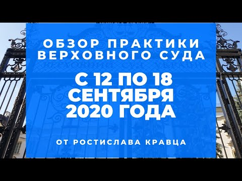 Видеообзор практики ВС от Ростислава Кравца, опубликованной с 12 по 18 сентября 2020 года - Mgc9BbZYzuI