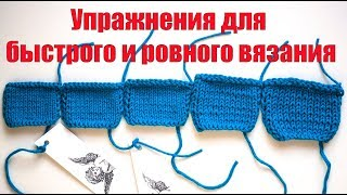 Как вязать БЫСТРО И РОВНО | Упражнения для развития быстрого и ровного вязания