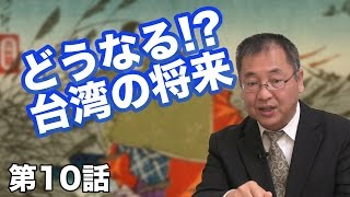 第10話 どうなる!?台湾の将来 ~日本には責任がないのか?~