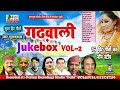 Latest Garhwali Jukebox 2017 || गढ़वाली गीत Jukebox Vol-2  || Jukebox 2017 || Neelam Cassettes
