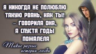 Я никогда не полюблю такую рвань, как ты! – говорила она, а спустя годы пожалела... ЛЮБОВНЫЕ ИСТОРИИ