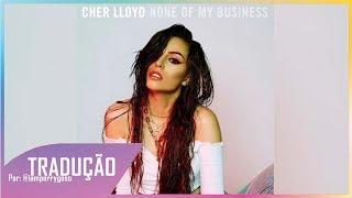 None Of My Business - Cher Lloyd (Tradução)