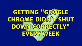 """Getting """"Google Chrome didn't shut down correctly"""" every week (11 Solutions!!)"""