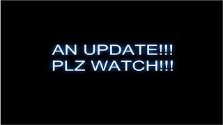 AN UPDATE!!! (PLZ WATCH!!!)