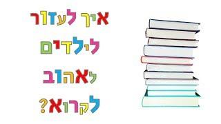 איך לעזור לילדים לאהוב לקרוא