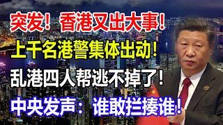 突发!香港又出大事!上千名港警集体出动!乱港四人帮逃不掉了!中央发声:谁敢拦揍谁!【龙之声】#最新时事