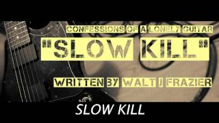 SLOW KILL BY CONFESSIONS OF A LONELY GUITAR / WRITTEN BY WALT J FRAZIER