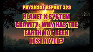 PHYSICIST REPORT 323 PLANET X SYSTEM GRAVITY WHY HAS THE EARTH NOT BEEN DESTROYED