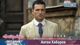 «Звездный завтрак»: Антон Хабаров, актер
