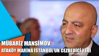 Mübariz Mansimov: Ataköy Marina İstanbul'un cezbedici yeri