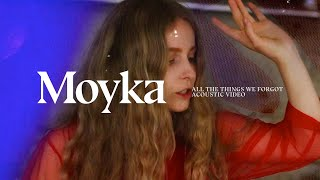 "Moyka — ""All The Things We Forgot"" (Acoustic Video)"