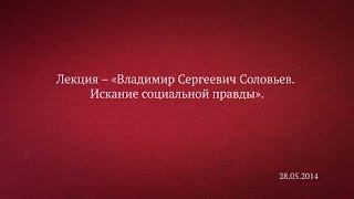 Лекция – «Владимир Сергеевич Соловьев. Искание социальной правды».