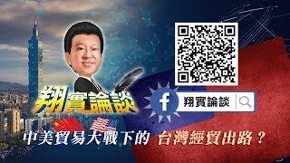 翔實論談 2018/07/19 中美貿易大戰 下的台灣經貿出路?