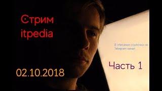 Стрим Itpedia 02.10.2018 часть 1