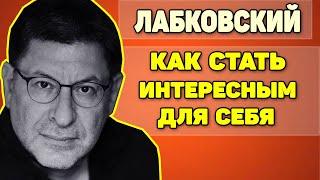 МИХАИЛ ЛАБКОВСКИЙ - КАК СТАТЬ ИНТЕРЕСНЫМ И НЕСКУЧНЫМ ДЛЯ СЕБЯ