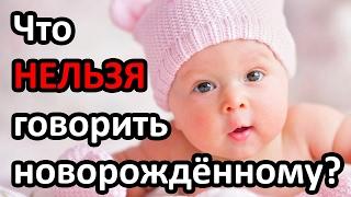 Что НЕЛЬЗЯ говорить новорождённому? |