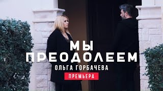 ОЛЬГА ГОРБАЧЕВА - МЫ ПРЕОДОЛЕЕМ [OFFICIAL VIDEO]