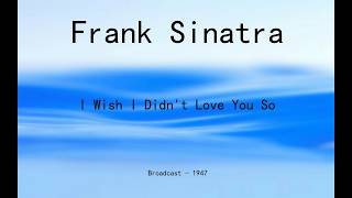 Frank Sinatra - I Wish I Didn't Love You So