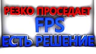 РЕЗКО ПРОСЕДАЕТ FPS ? ( ЕСТЬ РЕШЕНИЕ!!! )