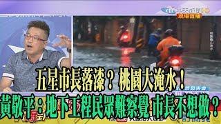 【精彩】五星市長落漆? 桃園大淹水! 黃敬平:地下工程民眾難察覺 市長不想做?