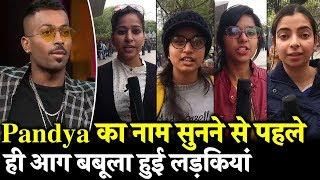 Hardik Pandya के Coffee With Karan वाले बयान पर ये क्या बोल गई लड़कियां, जरूर देखें ये Video