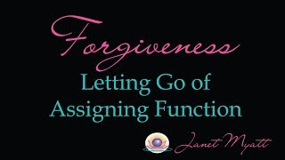 Forgiveness - Letting Go of Assigning Function Brings Inner Peace & Joy