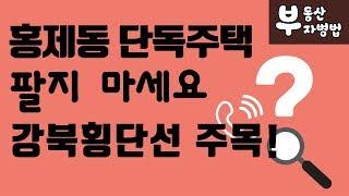 [부동산 부자병법]💙방송💙 홍제동 단독주택 팔지 마세요 강북횡단선 주목!