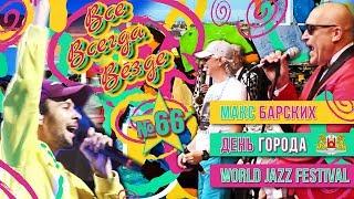 Все Всегда Везде 66 – Макс Барских | День города | World Jazz Festival | Стильный салат