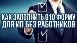 Как заполнить 910 форму для ИП без работников