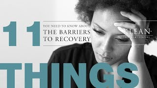 11 Things You Need To Know About The Barriers To Recovery