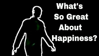 What's So Great About Happiness ?