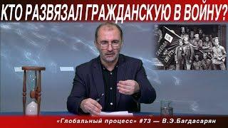 ГП #73 «КТО РАЗВЯЗАЛ ГРАЖДАНСКУЮ ВОЙНУ?» Вардан Багдасарян