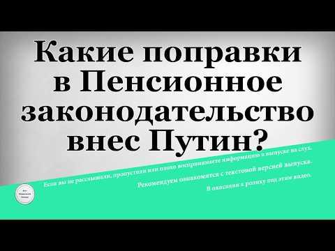 Какие поправки в Пенсионное законодательство внес Путин