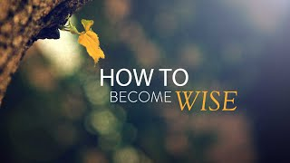 How to Become Wise