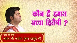 Kaun Hai Hamara Sachcha Hitaishi || Shri Sanjeev Krishna Thakur Ji