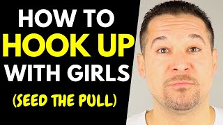 How To Hook Up With Girls (GET LAID - Seed The Pull - Take Her Home)