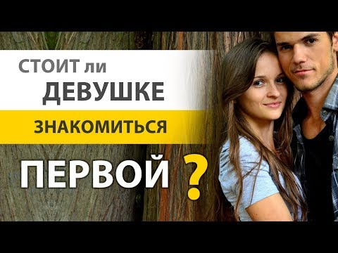Стоит ли девушке / женщине знакомиться первой? Знакомство с мужчиной