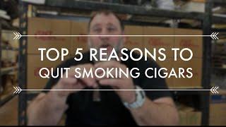 TOP 5 REASONS TO QUIT SMOKING CIGARS??!?!?!?!?!