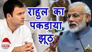 देखिए कैसे सरेआम जगजाहिर हुआ Rahul का झूठ तमाम आरोप निकले झूठे