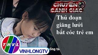 THVL   Chuyện cảnh giác: Thủ đoạn giăng lưới bắt cóc trẻ em