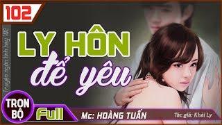 [Trọn bộ] Ly Hôn Để Yêu ♥ Hoàng Tuấn kể truyện ngôn tình nào cũng hay